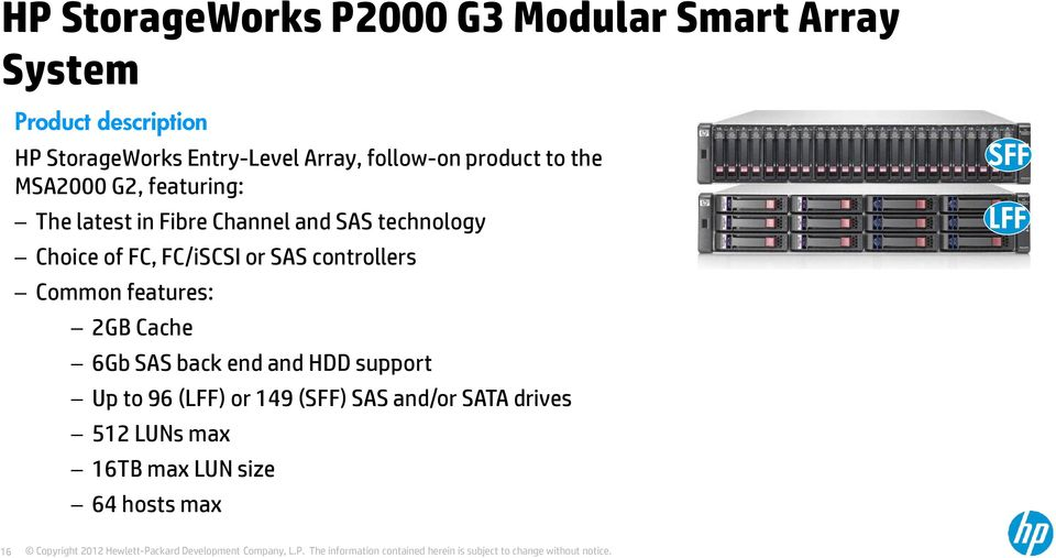 Choice of FC, FC/iSCSI or SAS controllers Common features: 2GB Cache 6Gb SAS back end and HDD support