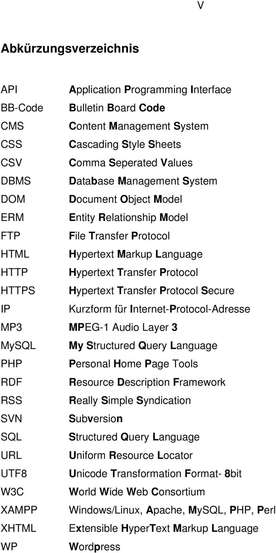 Kurzform für Internet-Protocol-Adresse MP3 MPEG-1 Audio Layer 3 MySQL My Structured Query Language PHP Personal Home Page Tools RDF Resource Description Framework RSS Really Simple Syndication SVN