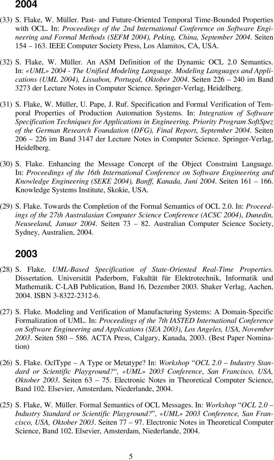 IEEE Computer Society Press, Los Alamitos, CA, USA. (32) S. Flake, W. Müller. An ASM Definition of the Dynamic OCL 2.0 Semantics. In: «UML» 2004 - The Unified Modeling Language.