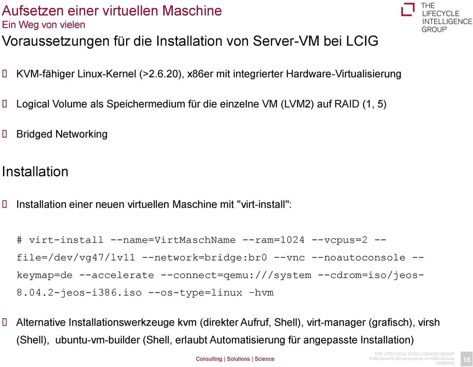 "Maschine mit ""virt-install"": # virt-install --name=virtmaschname --ram=1024 --vcpus=2 -- file=/dev/vg47/lv11 --network=bridge:br0 --vnc --noautoconsole -- keymap=de --accelerate"
