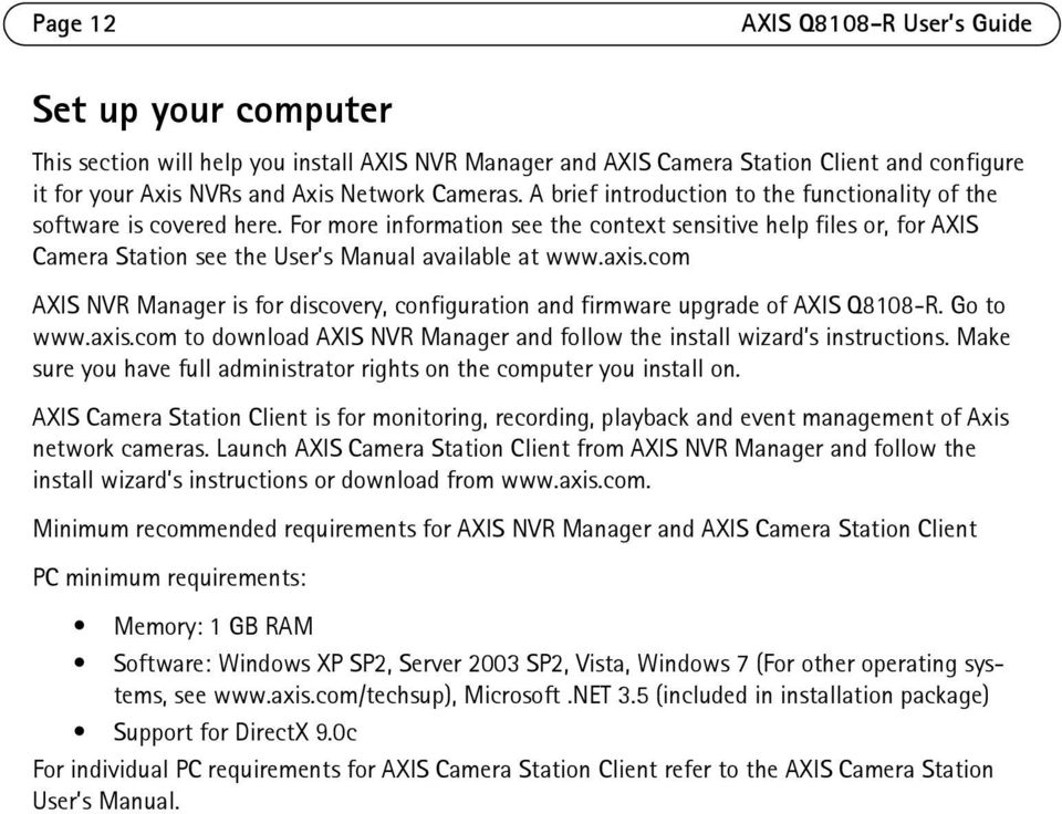 axis.com AXIS NVR Manager is for discovery, configuration and firmware upgrade of AXIS Q8108-R. Go to www.axis.com to download AXIS NVR Manager and follow the install wizard s instructions.