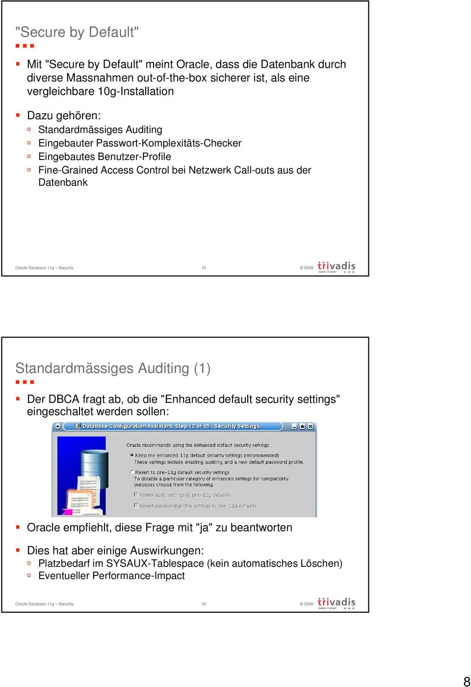 "Oracle Database 11g Security 15 Standardmässiges Auditing (1) Der DBCA fragt ab, ob die ""Enhanced default security settings"" eingeschaltet werden sollen: Oracle empfiehlt, diese"