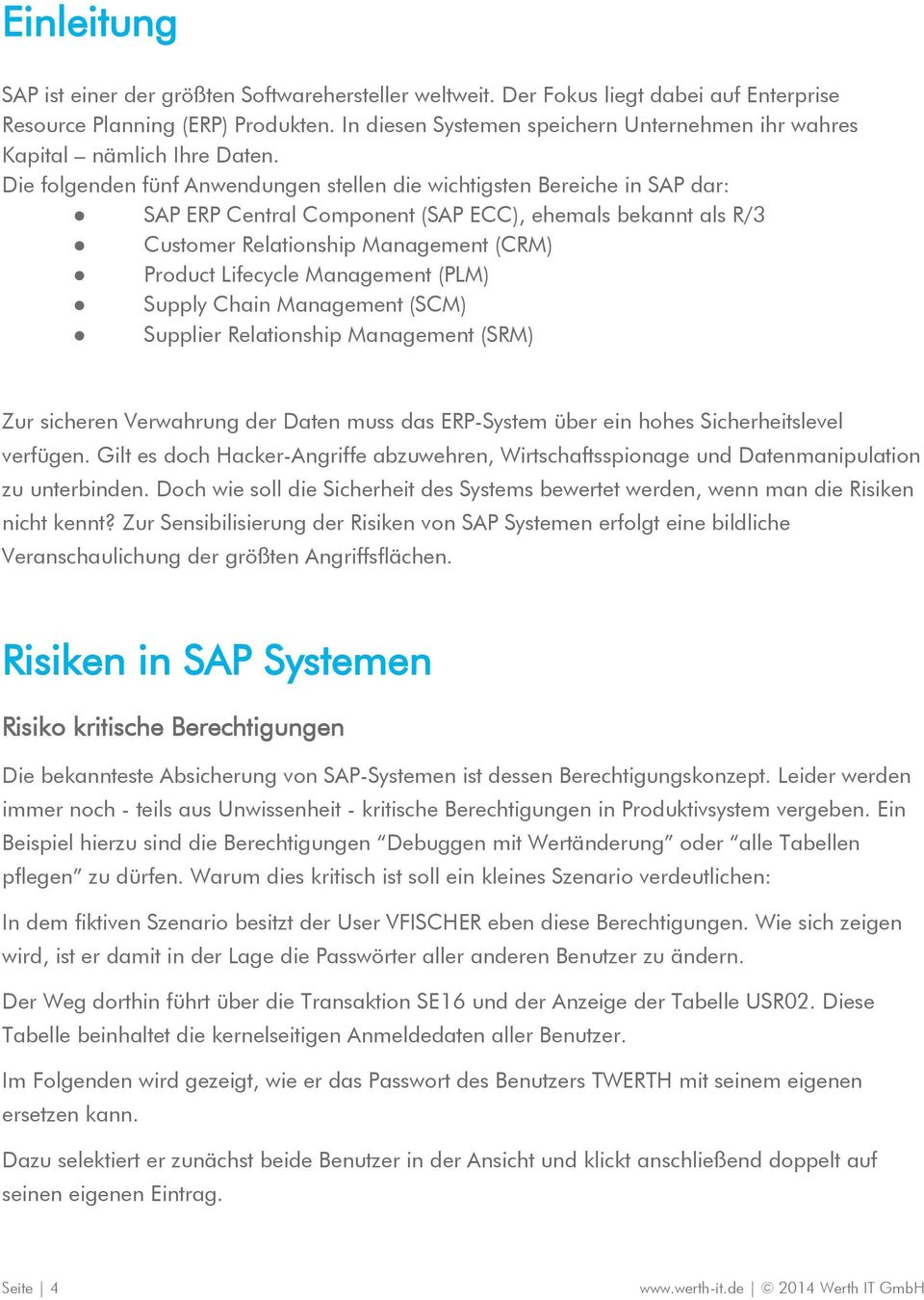 Die folgenden fünf Anwendungen stellen die wichtigsten Bereiche in SAP dar: SAP ERP Central Component (SAP ECC), ehemals bekannt als R/3 Customer Relationship Management (CRM) Product Lifecycle
