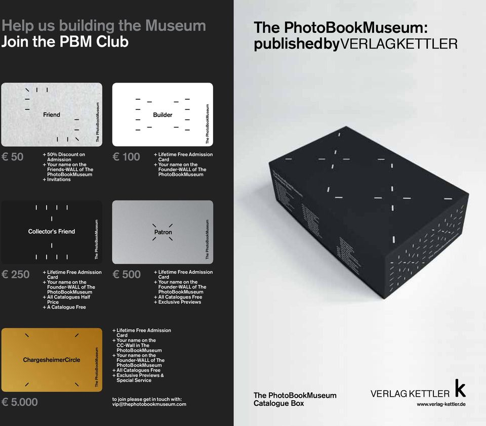 + All Catalogues Half Price + A Catalogue Free 500 + Lifetime Free Admission Card + Your name on the Founder-WALL of The PhotoBookMuseum + All Catalogues Free + Exclusive Previews 5.