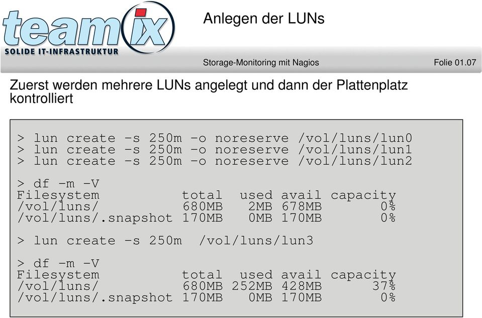 create -s 250m -o noreserve /vol/luns/lun1 > lun create -s 250m -o noreserve /vol/luns/lun2 > df -m -V Filesystem total used avail