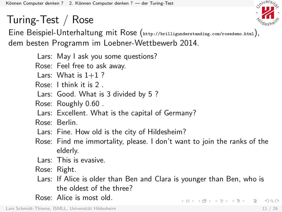 What is 3 divided by 5? Rose: Roughly 0.60. Lars: Excellent. What is the capital of Germany? Rose: Berlin. Lars: Fine. How old is the city of Hildesheim? Rose: Find me immortality, please.