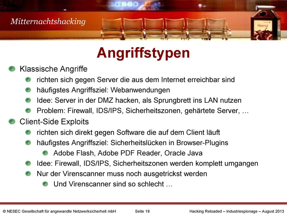 dem Client läuft häufigstes Angriffsziel: Sicherheitslücken in Browser-Plugins Adobe Flash, Adobe PDF Reader, Oracle Java Idee: Firewall, IDS/IPS, Sicherheitszonen