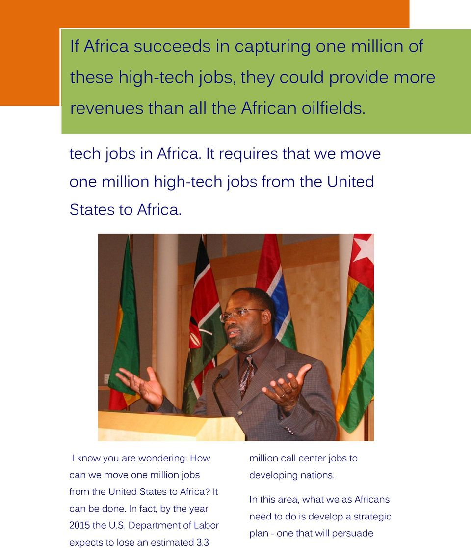 I know you are wondering: How can we move one million jobs from the United States to Africa? It can be done. In fact, by the year 2015 the U.S. Department of Labor expects to lose an estimated 3.