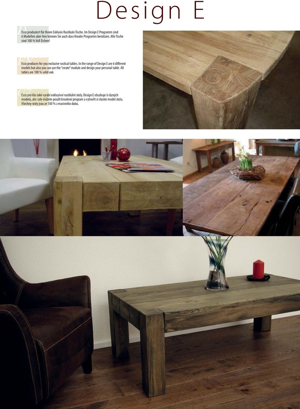 In the range of Design E are 6 different models but also you can use the create module and design your personal table. All tables are 100 % solid oak.