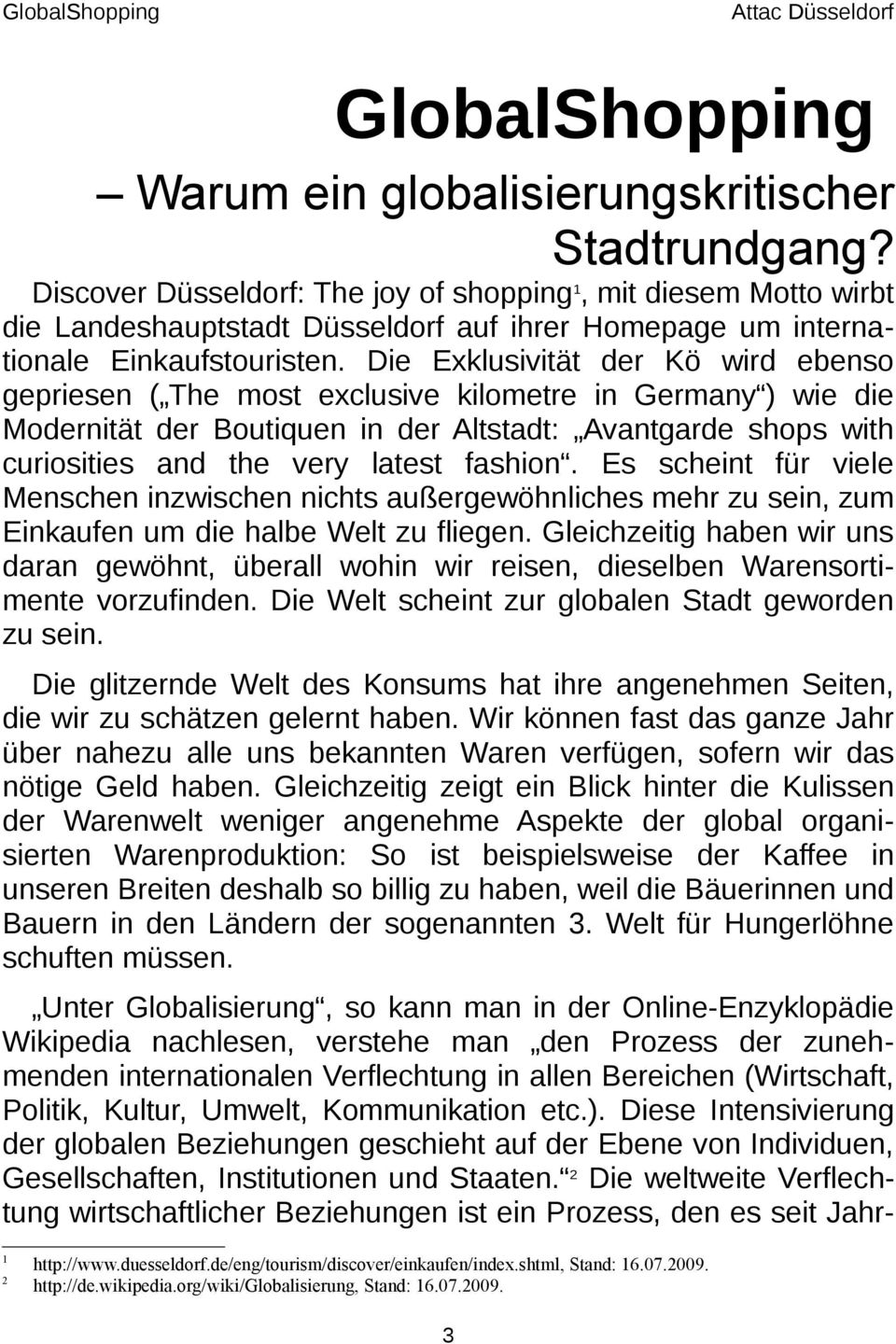 Die Exklusivität der Kö wird ebenso gepriesen ( The most exclusive kilometre in Germany ) wie die Modernität der Boutiquen in der Altstadt: Avantgarde shops with curiosities and the very latest