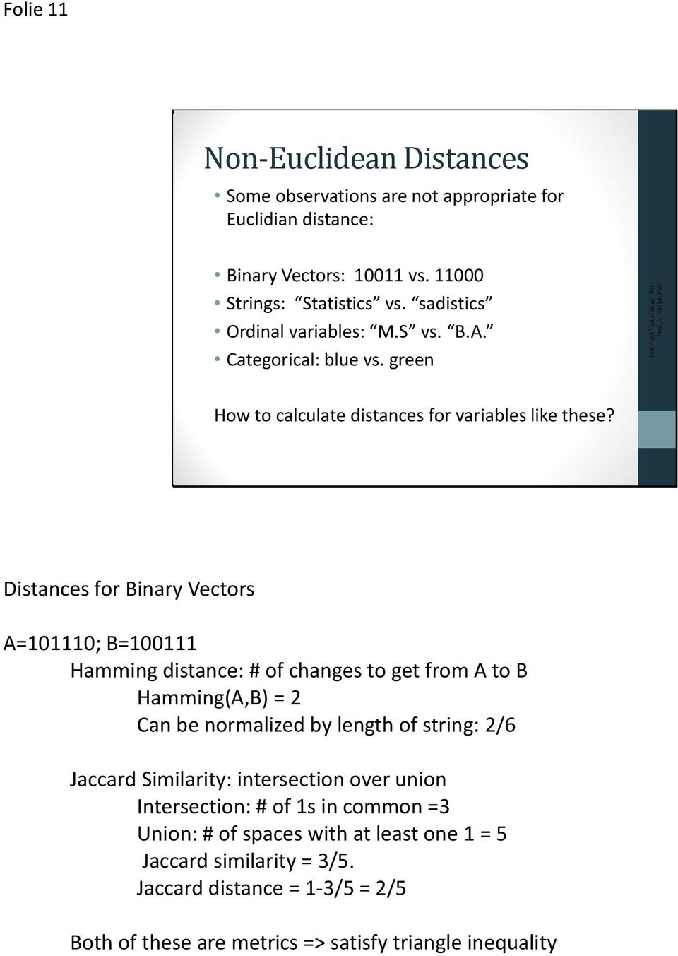 Distances for Binary Vectors A=101110; B=100111 Hamming distance: # of changes to get from A to B Hamming(A,B) = 2 Can be normalized by length of string: 2/6 Jaccard