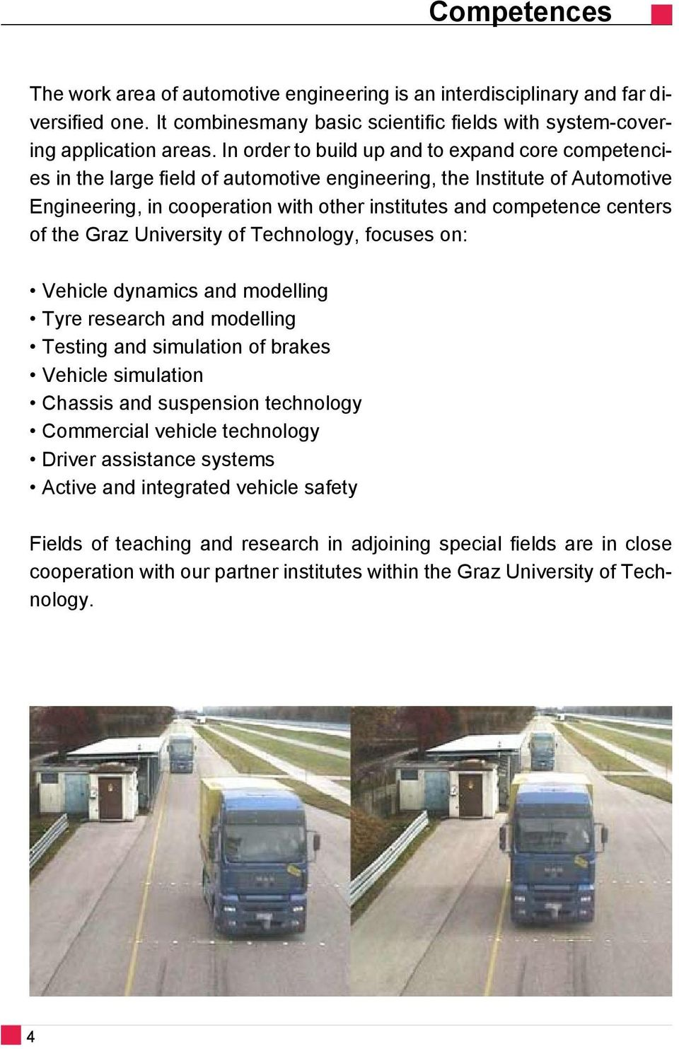 of the Graz University of Technology, focuses on: Vehicle dynamics and modelling Tyre research and modelling Testing and simulation of brakes Vehicle simulation Chassis and suspension technology