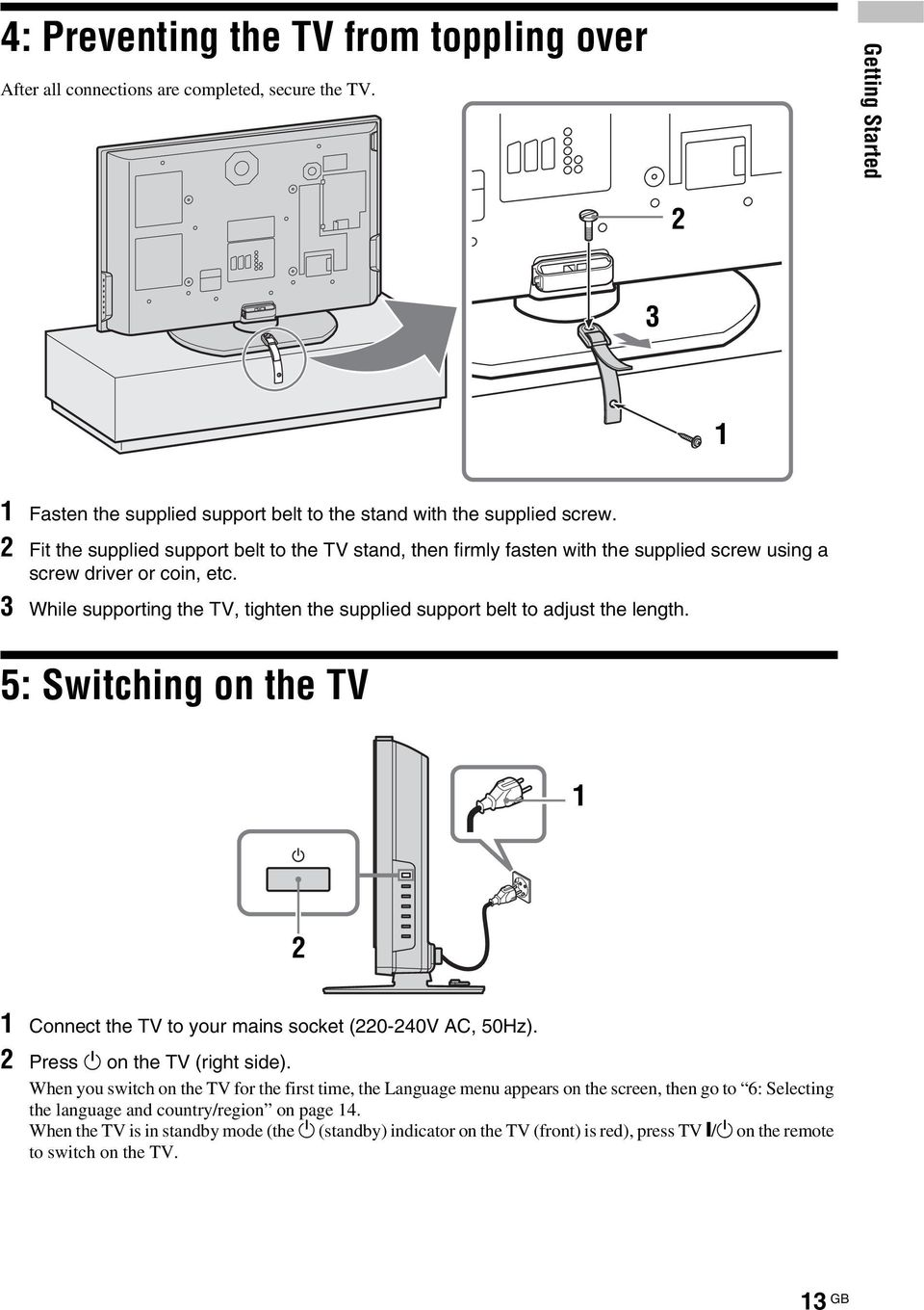 3 While supporting the TV, tighten the supplied support belt to adjust the length. 5: Switching on the TV 1 2 1 Connect the TV to your mains socket (220-240V AC, 50Hz).