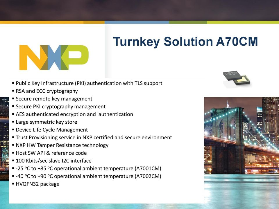 in NXP certified and secure environment NXP HW Tamper Resistance technology Host SW API & reference code 100 Kbits/sec slave I2C interface -25 o C to +85
