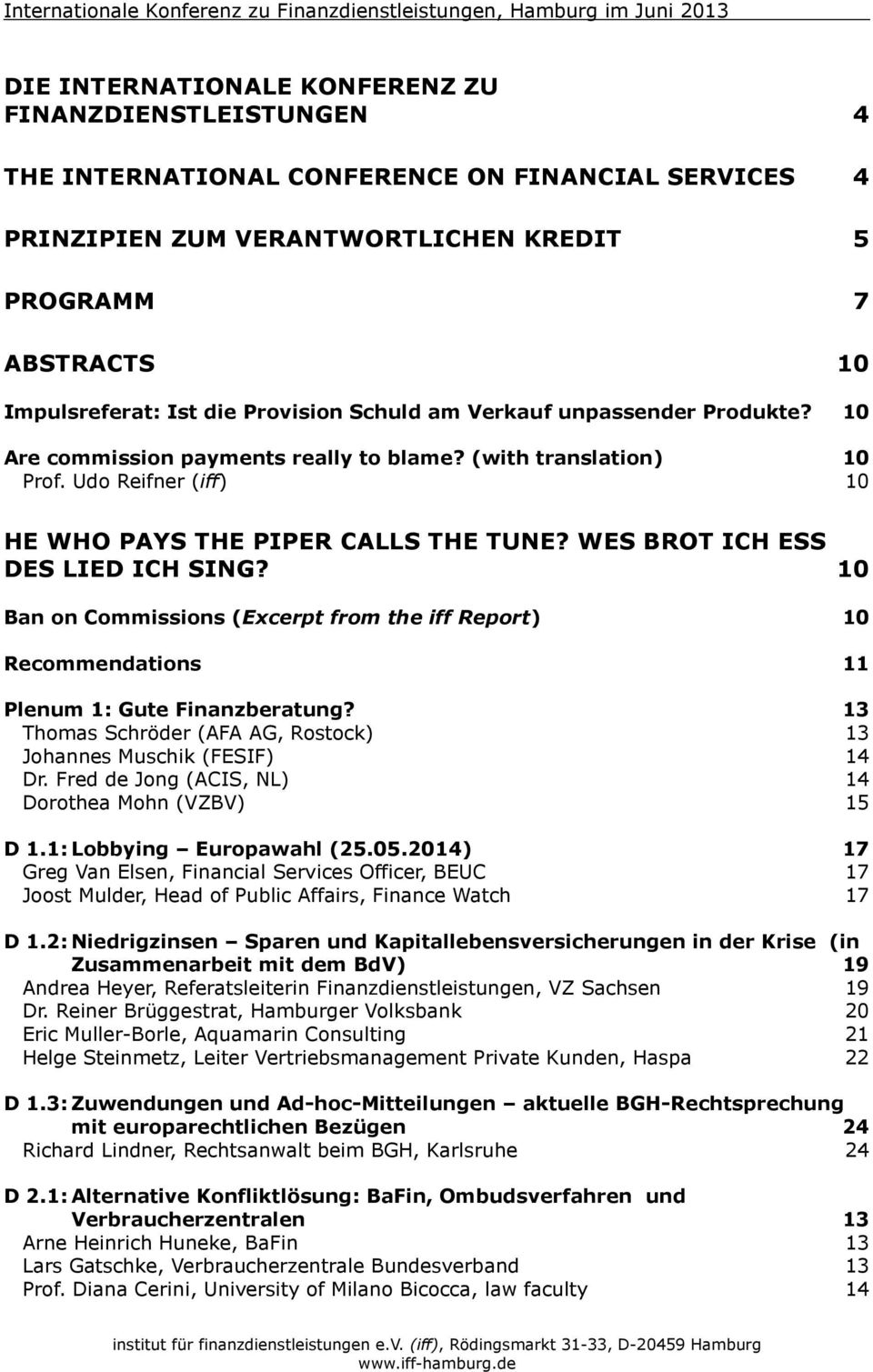Udo Reifner (iff) 10 HE WHO PAYS THE PIPER CALLS THE TUNE? WES BROT ICH ESS DES LIED ICH SING? 10 Ban on Commissions (Excerpt from the iff Report) 10 Recommendations 11 Plenum 1: Gute Finanzberatung?