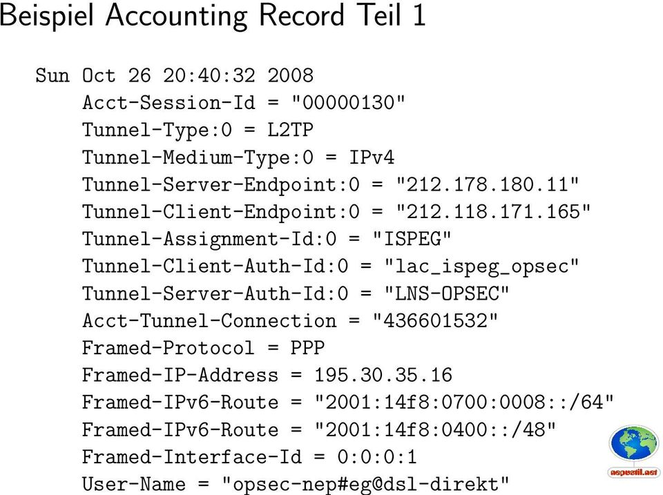 "165"" Tunnel-Assignment-Id:0 = ""ISPEG"" Tunnel-Client-Auth-Id:0 = ""lac_ispeg_opsec"" Tunnel-Server-Auth-Id:0 = ""LNS-OPSEC"" Acct-Tunnel-Connection ="