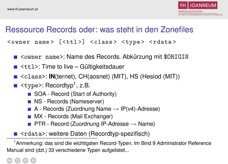 (Start of Authority) NS - Records (Nameserver) A - Records (Zuordnung Name IP(v4)-Adresse) MX - Records (Mail Exchanger) PTR - Record (Zuordnung IP-Adresse