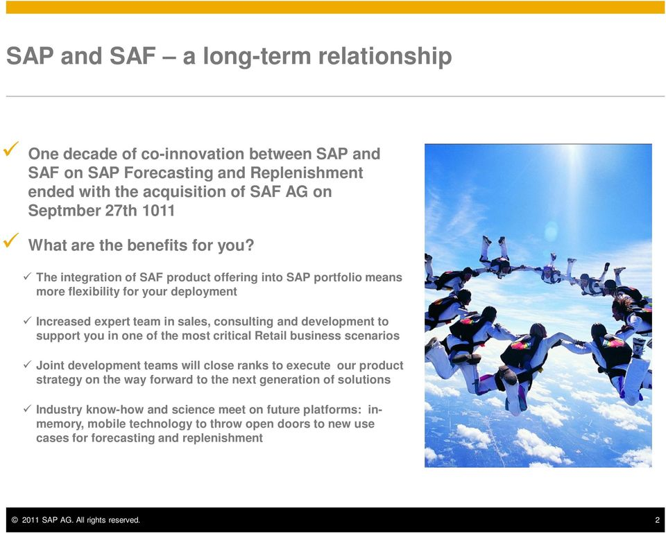 The integration of SAF product offering into SAP portfolio means more flexibility for your deployment Increased expert team in sales, consulting and development to support you in one