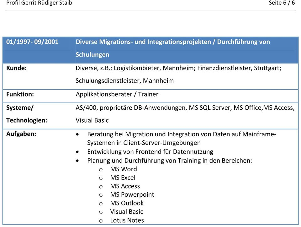 : Logistikanbieter, Mannheim; Finanzdienstleister, Stuttgart; Schulungsdienstleister, Mannheim Applikationsberater / Trainer AS/400, proprietäre DB-Anwendungen, MS