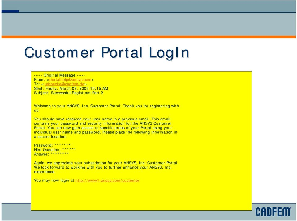 You should have received your user name in a previous email. This email contains your password and security information for the ANSYS Customer Portal.
