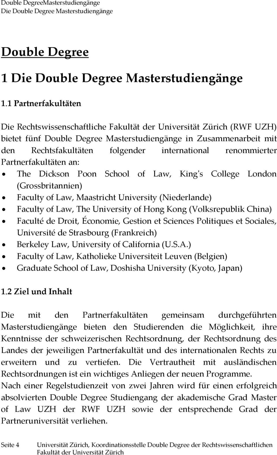 Partnerfakultäten an: The Dickson Poon School of Law, King's College London (Grossbritannien) Faculty of Law, Maastricht University (Niederlande) Faculty of Law, The University of Hong Kong