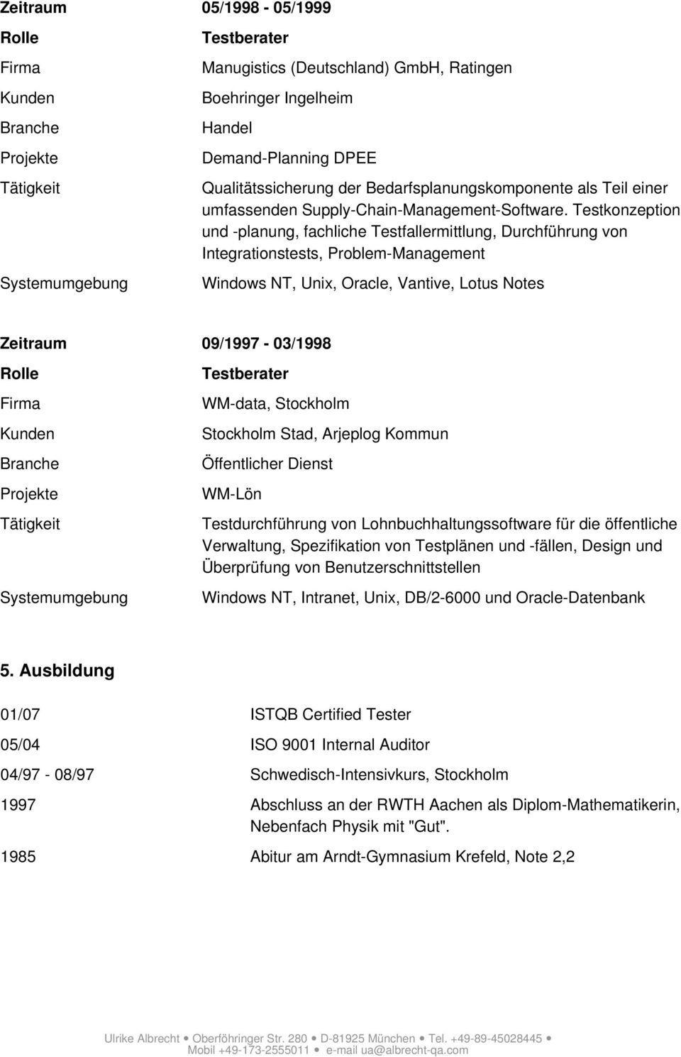 Testkonzeption und -planung, fachliche Testfallermittlung, Durchführung von Integrationstests, Problem-Management Windows NT, Unix, Oracle, Vantive, Lotus Notes Zeitraum 09/1997-03/1998 n e