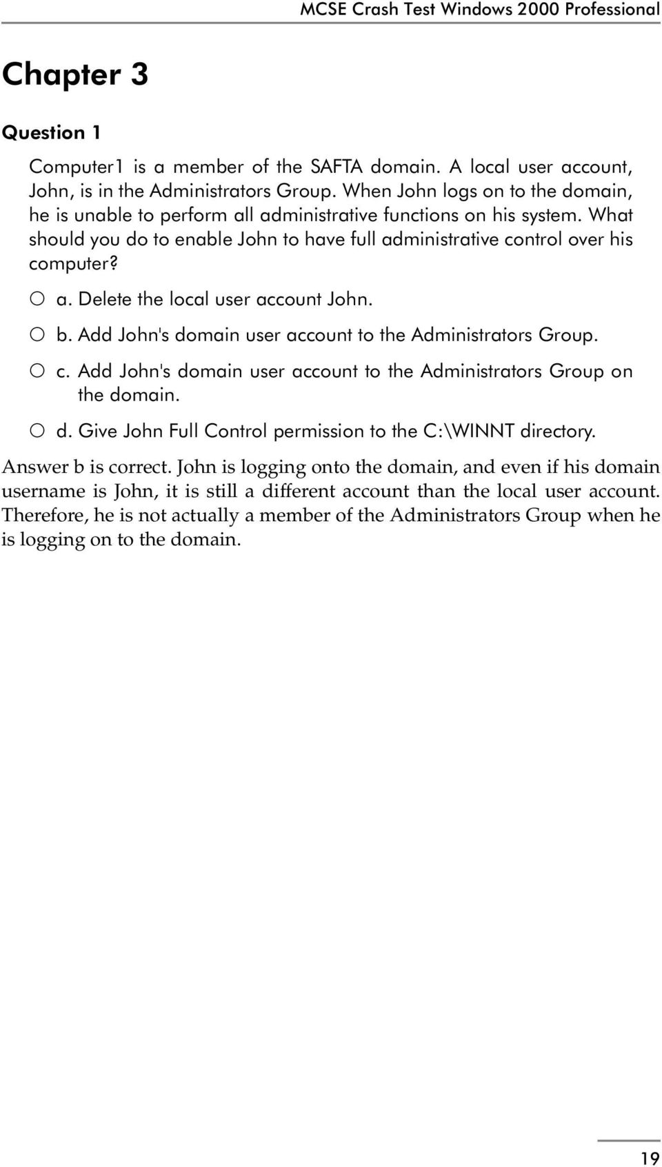 b. Add John's domain user account to the Administrators Group. c. Add John's domain user account to the Administrators Group on the domain. d. Give John Full Control permission to the C:\WINNT directory.