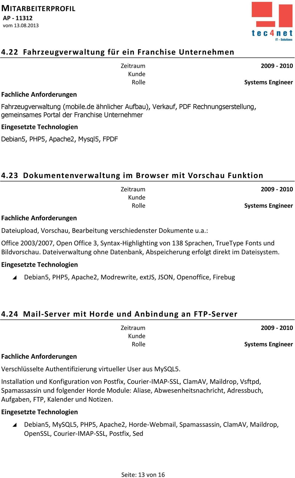 23 Dokumentenverwaltung im Browser mit Vorschau Funktion Dateiupload, Vorschau, Bearbeitung verschiedenster Dokumente u.a.: Office 2003/2007, Open Office 3, Syntax-Highlighting von 138 Sprachen, TrueType Fonts und Bildvorschau.