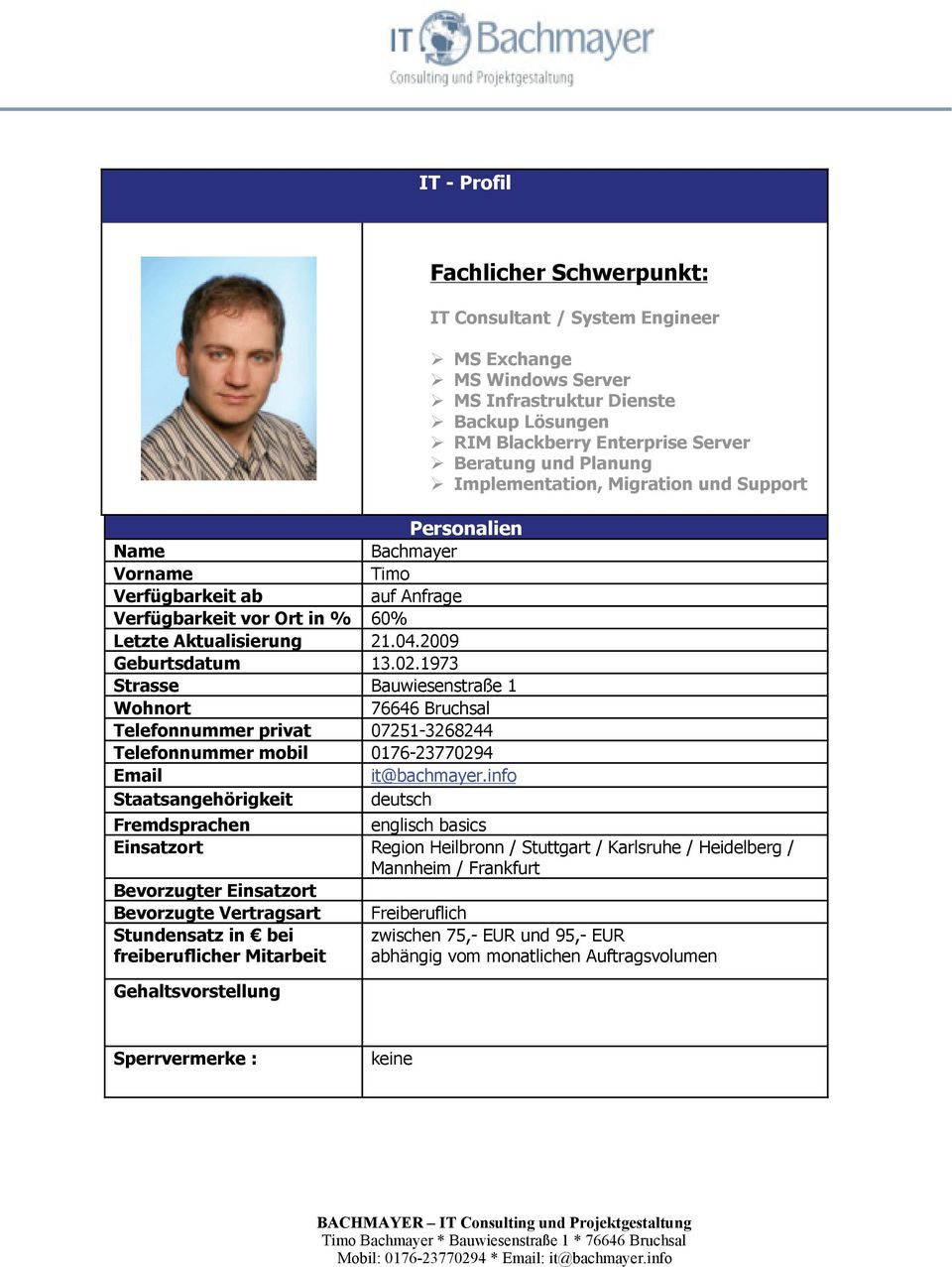 info Staatsangehörigkeit deutsch Fachlicher Schwerpunkt: IT Consultant / MS Exchange MS Windows Server MS Infrastruktur Dienste Backup Lösungen RIM Blackberry Enterprise Server Beratung und Planung