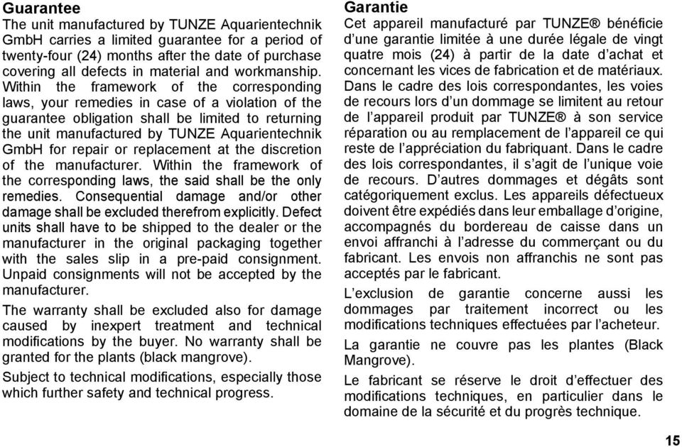 Within the framework of the corresponding laws, your remedies in case of a violation of the guarantee obligation shall be limited to returning the unit manufactured by TUNZE Aquarientechnik GmbH for
