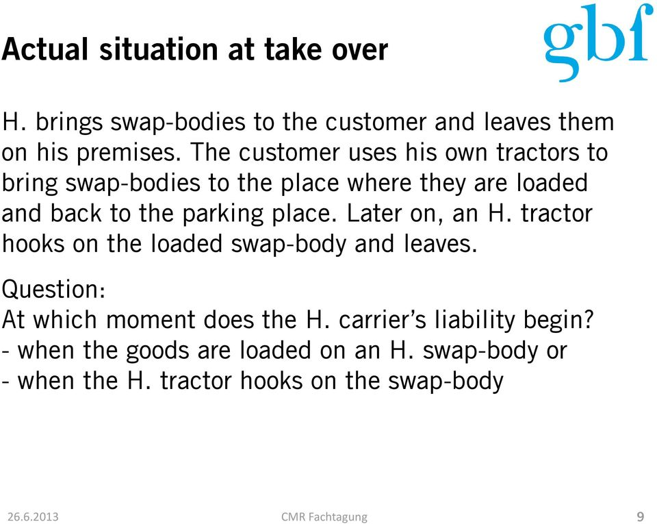 place. Later on, an H. tractor hooks on the loaded swap-body and leaves. Question: At which moment does the H.
