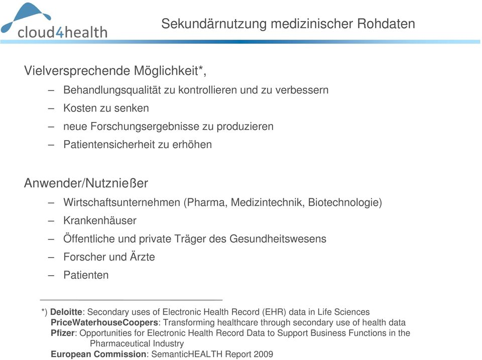 Gesundheitswesens Forscher und Ärzte Patienten *) Deloitte: Secondary uses of Electronic Health Record (EHR) data in Life Sciences PriceWaterhouseCoopers: Transforming healthcare