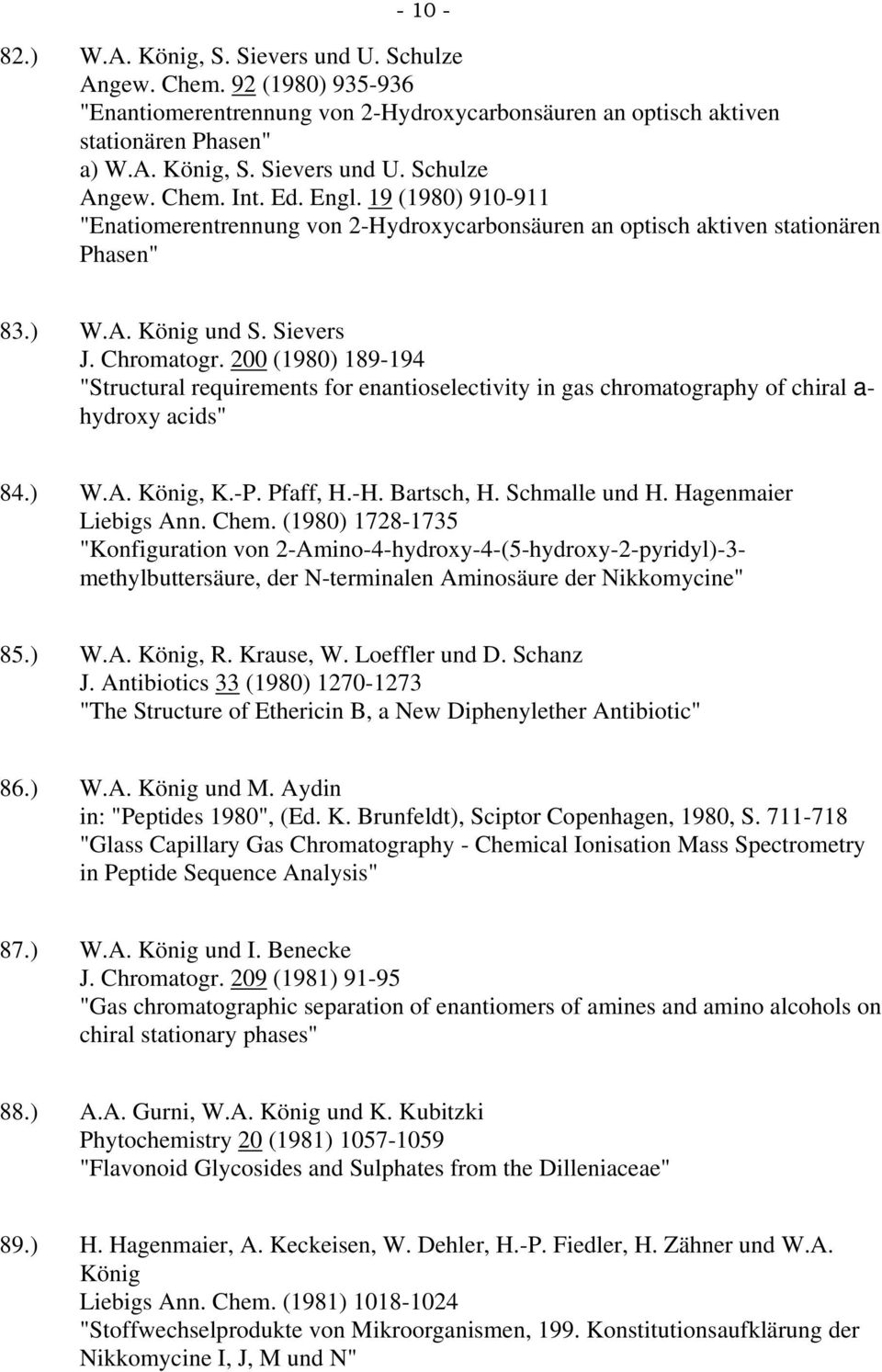 "200 (1980) 189-194 ""Structural requirements for enantioselectivity in gas chromatography of chiral a- hydroxy acids"" 84.) W.A. König, K.-P. Pfaff, H.-H. Bartsch, H. Schmalle und H."