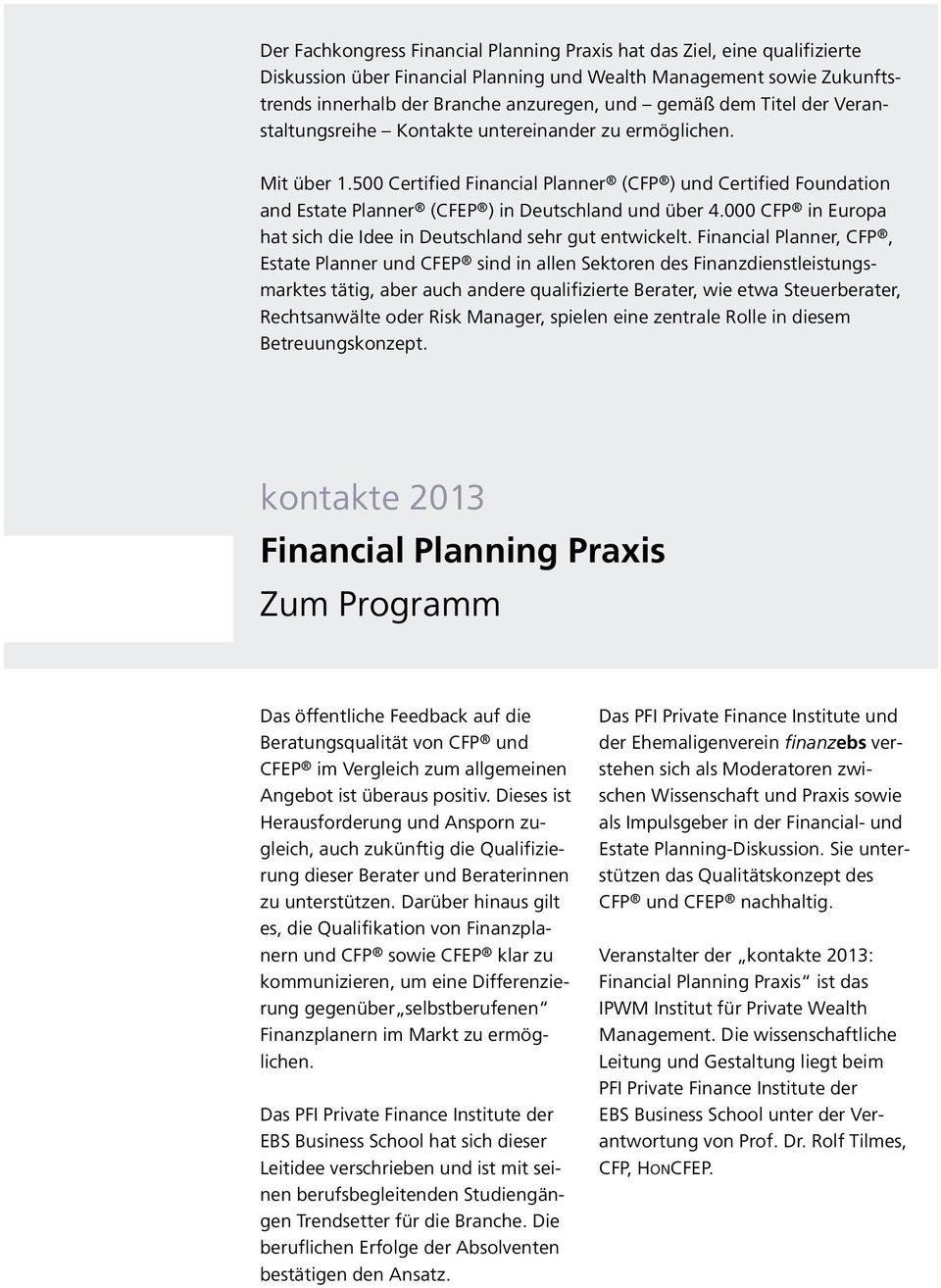 500 Certified Financial Planner (CFP ) und Certified Foundation and Estate Planner (CFEP ) in Deutschland und über 4.000 CFP in Europa hat sich die Idee in Deutschland sehr gut entwickelt.