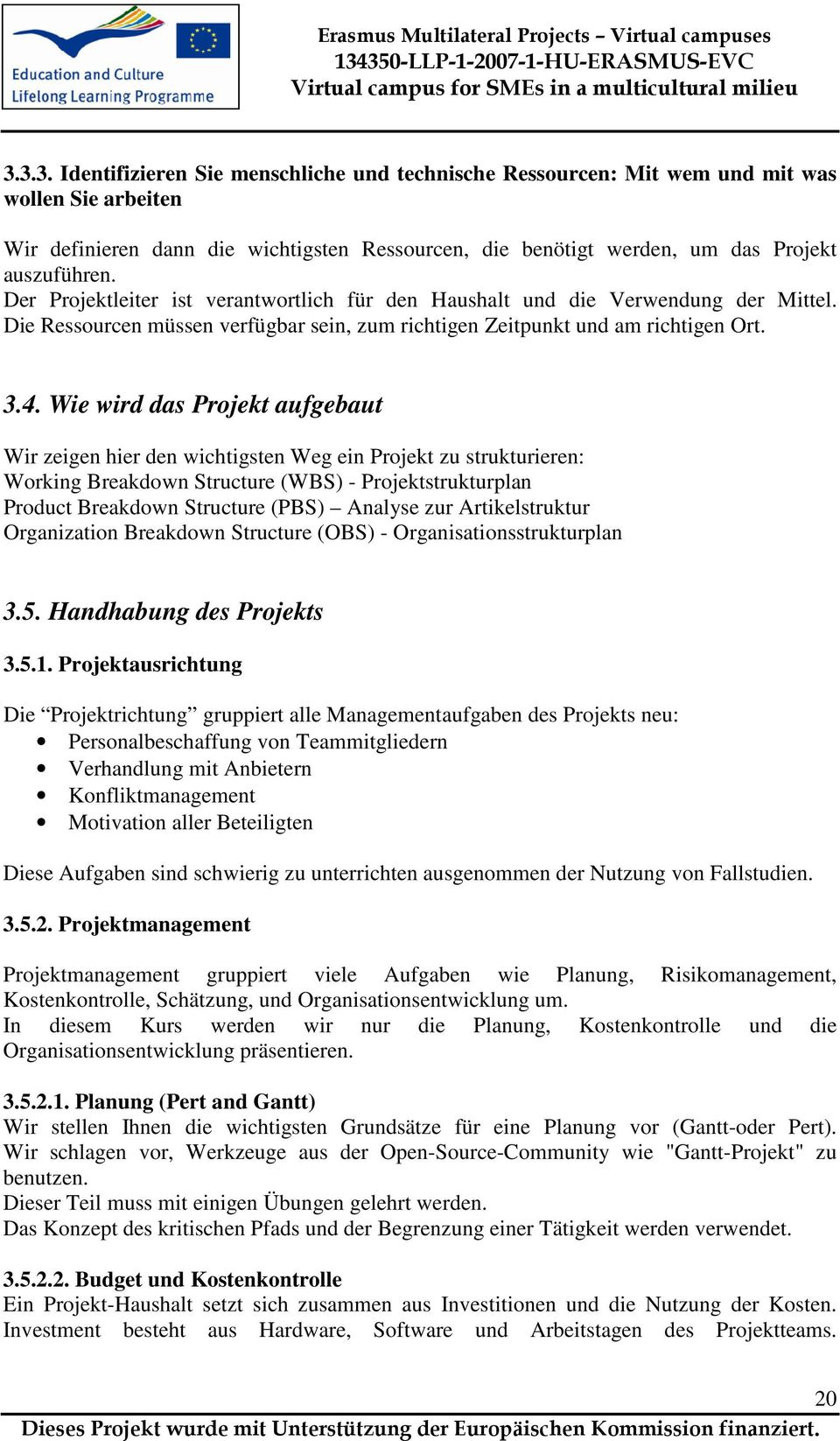 Wie wird das Projekt aufgebaut Wir zeigen hier den wichtigsten Weg ein Projekt zu strukturieren: Working Breakdown Structure (WBS) - Projektstrukturplan Product Breakdown Structure (PBS) Analyse zur
