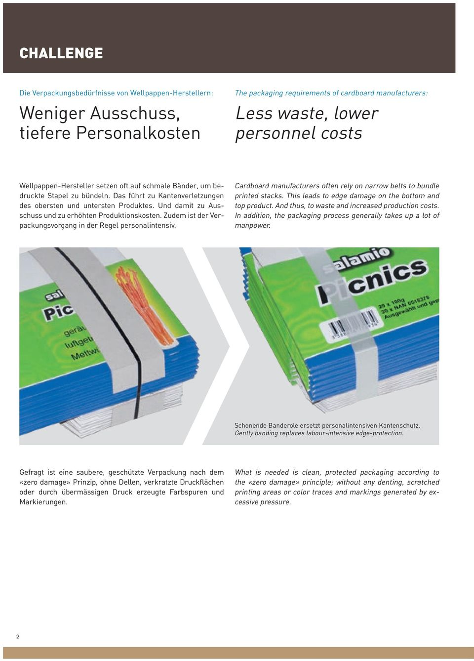 Und damit zu Ausschuss und zu erhöhten Produktionskosten. Zudem ist der Verpackungsvorgang in der Regel personalintensiv. Cardboard manufacturers often rely on narrow belts to bundle printed stacks.