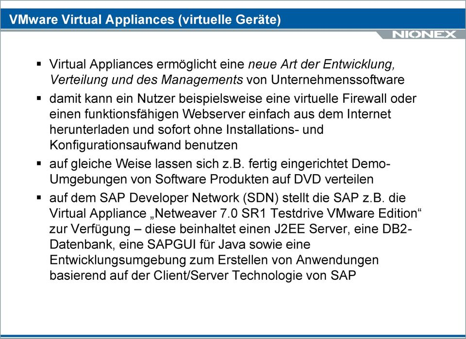 b. fertig eingerichtet Demo- Umgebungen von Software Produkten auf DVD verteilen auf dem SAP Developer Network (SDN) stellt die SAP z.b. die Virtual Appliance Netweaver 7.