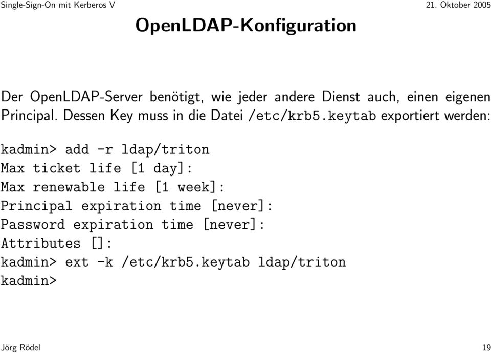 keytab exportiert werden: kadmin> add -r ldap/triton Max ticket life [1 day]: Max renewable life [1
