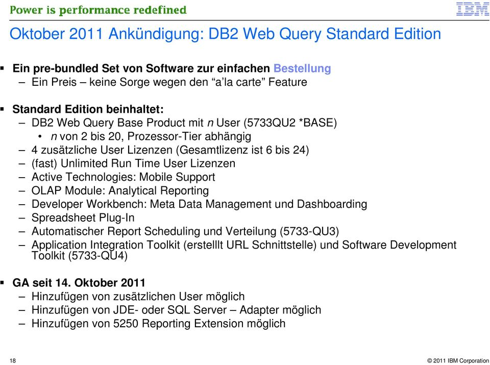Technologies: Mobile Support OLAP Module: Analytical Reporting Developer Workbench: Meta Data Management und Dashboarding Spreadsheet Plug-In Automatischer Report Scheduling und Verteilung (5733-QU3)
