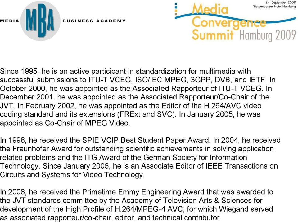 In February 2002, he was appointed as the Editor of the H.264/AVC video coding standard and its extensions (FRExt and SVC). In January 2005, he was appointed as Co-Chair of MPEG Video.