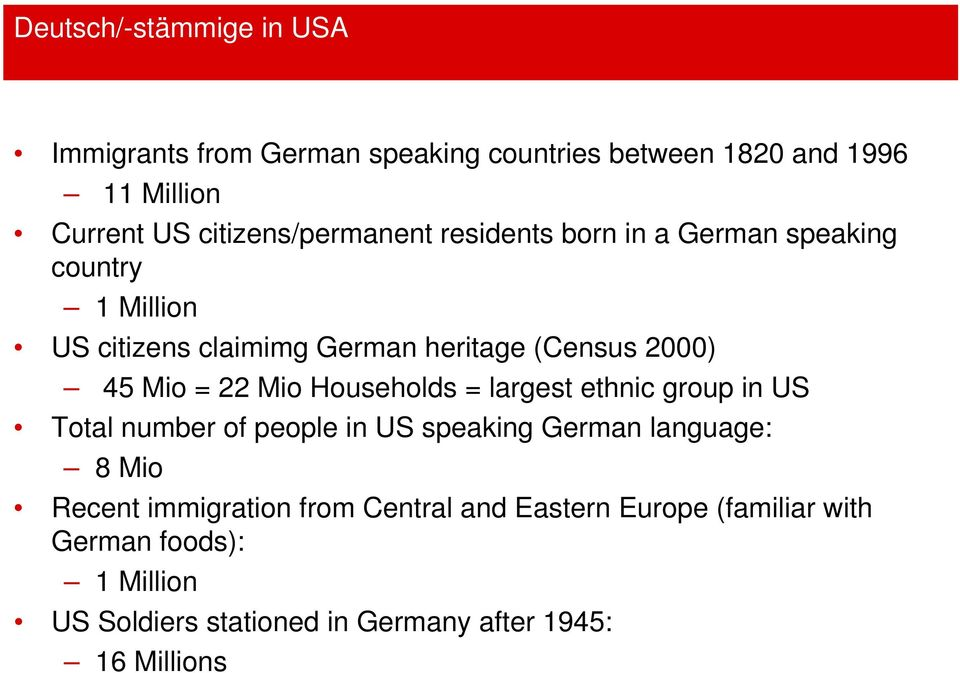 45 Mio = 22 Mio Households = largest ethnic group in US Total number of people in US speaking German language: 8 Mio Recent
