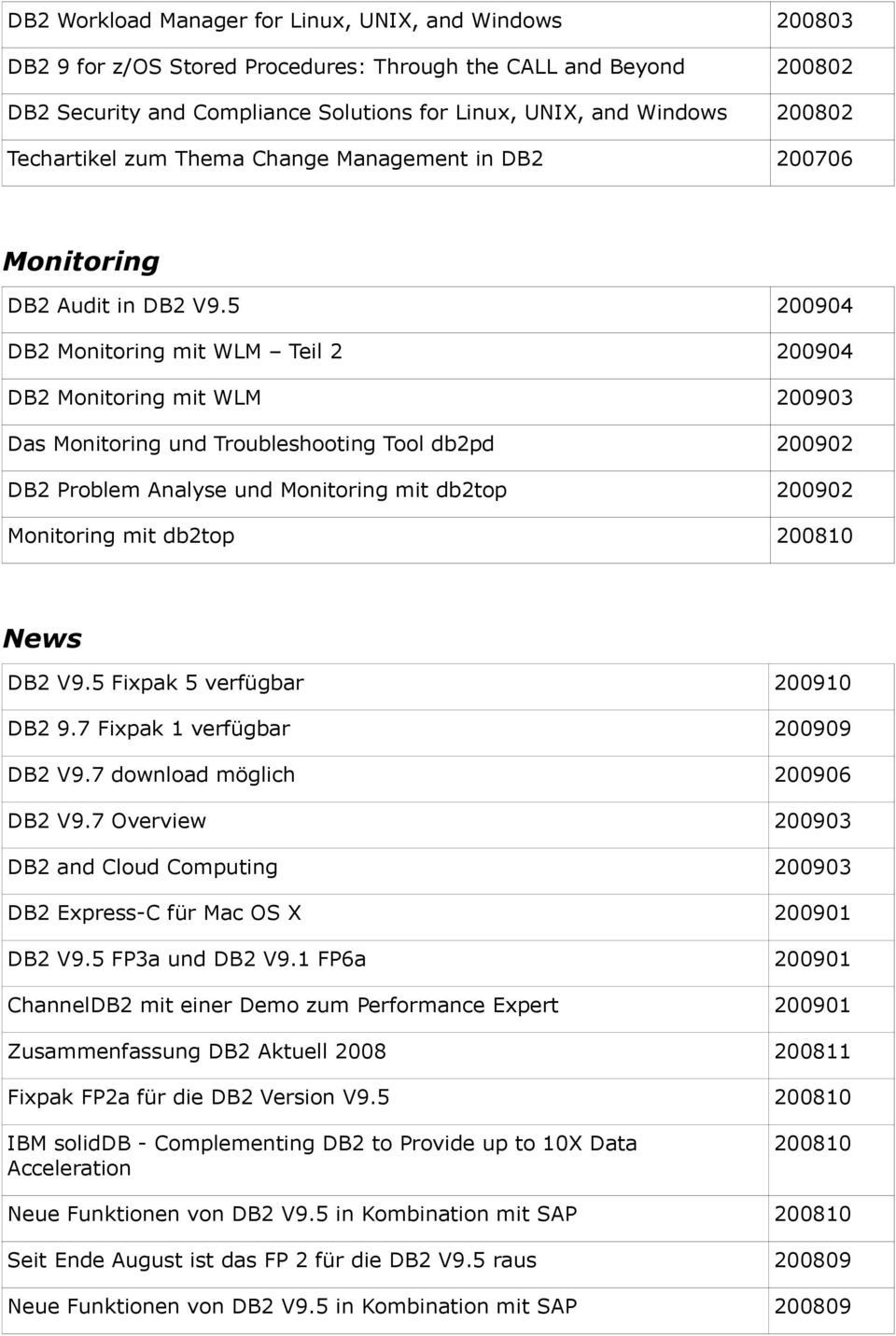 5 200904 DB2 Monitoring mit WLM Teil 2 200904 DB2 Monitoring mit WLM 200903 Das Monitoring und Troubleshooting Tool db2pd 200902 DB2 Problem Analyse und Monitoring mit db2top 200902 Monitoring mit