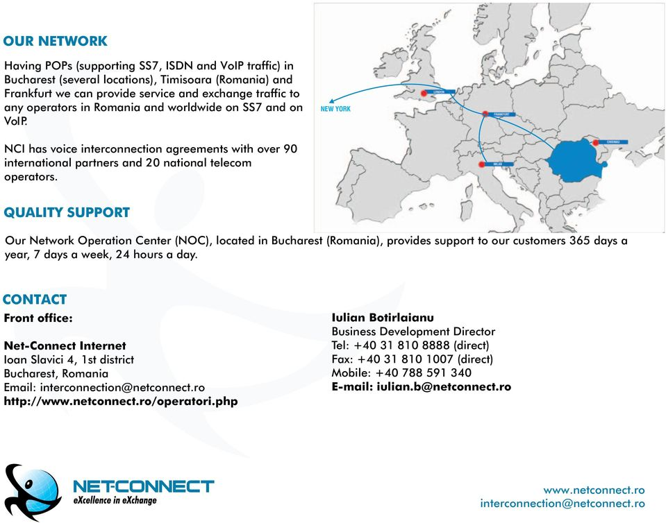 QUALITY SUPPORT Our Network Operation Center (NOC), located in Bucharest (Romania), provides support to our customers 365 days a year, 7 days a week, 24 hours a day.
