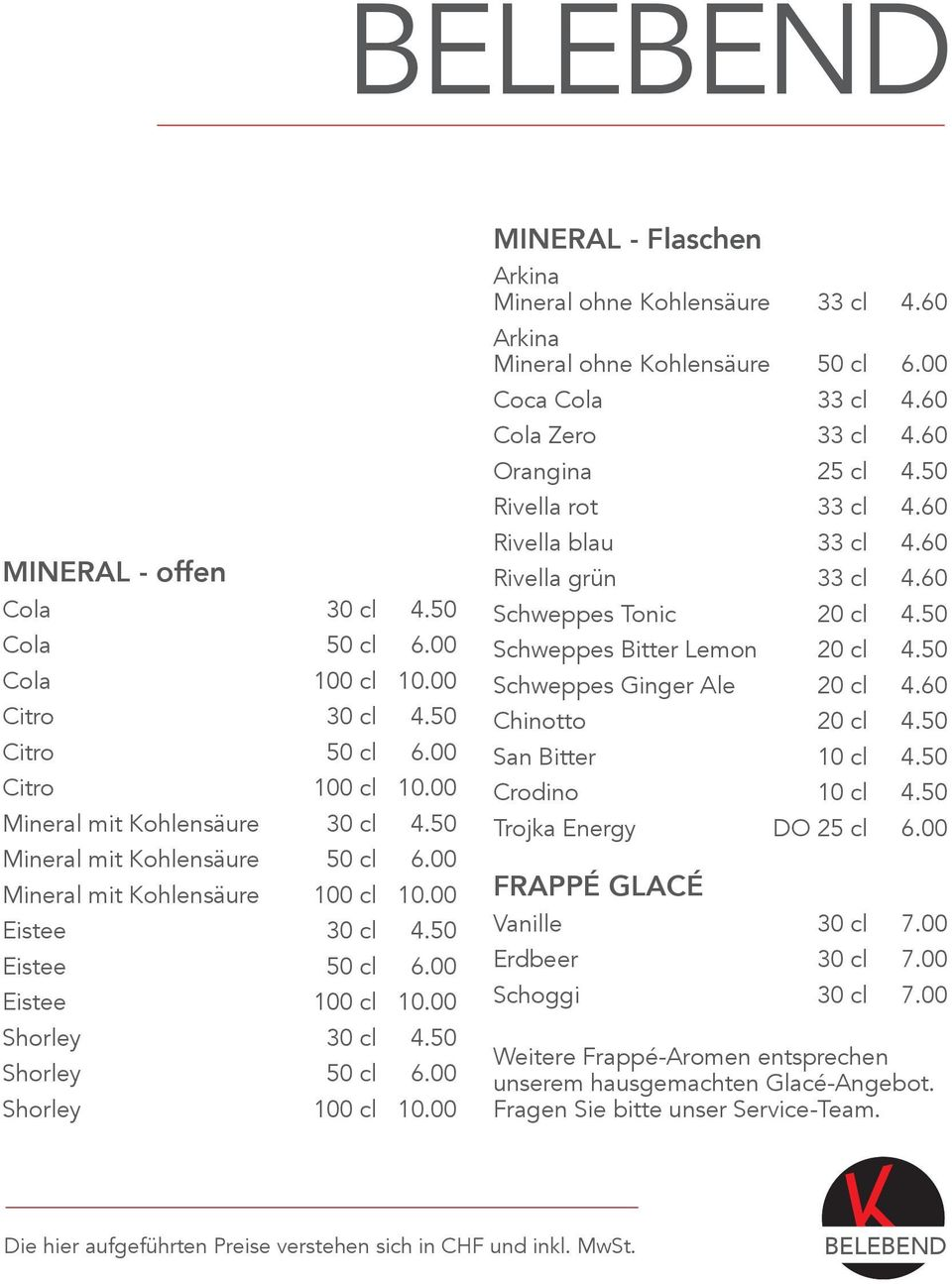 00 MINERAL - Flaschen Arkina Mineral ohne Kohlensäure 33 cl 4.60 Arkina Mineral ohne Kohlensäure 50 cl 6.00 Coca Cola 33 cl 4.60 Cola Zero 33 cl 4.60 Orangina 25 cl 4.50 Rivella rot 33 cl 4.