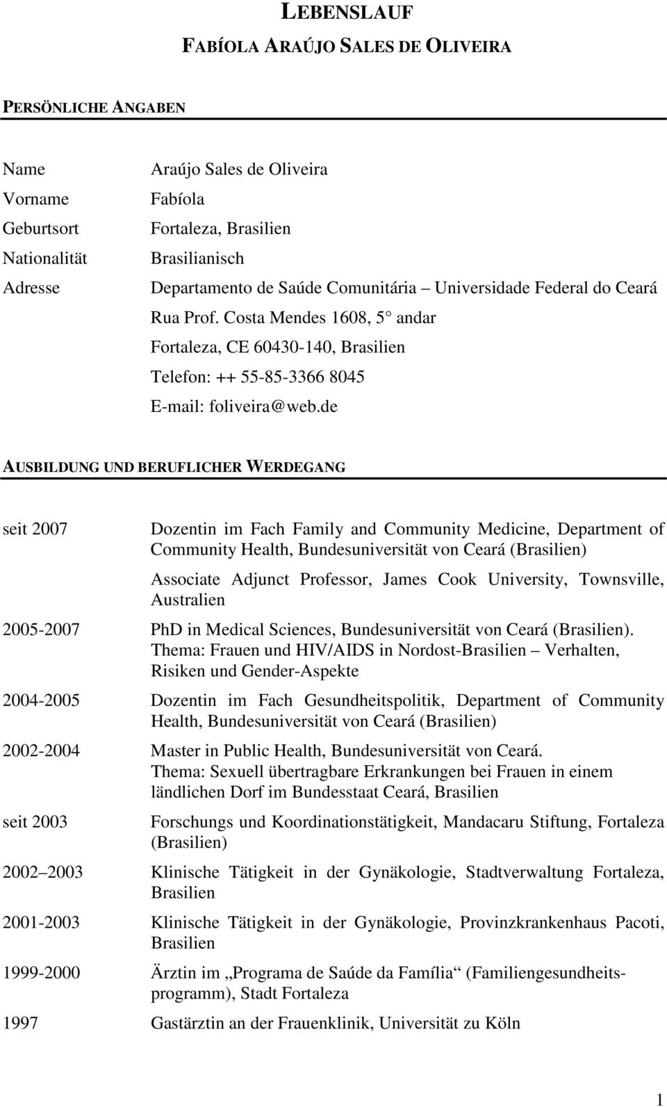 de AUSBILDUNG UND BERUFLICHER WERDEGANG seit 2007 Dozentin im Fach Family and Community Medicine, Department of Community Health, Bundesuniversität von Ceará (Brasilien) Associate Adjunct Professor,