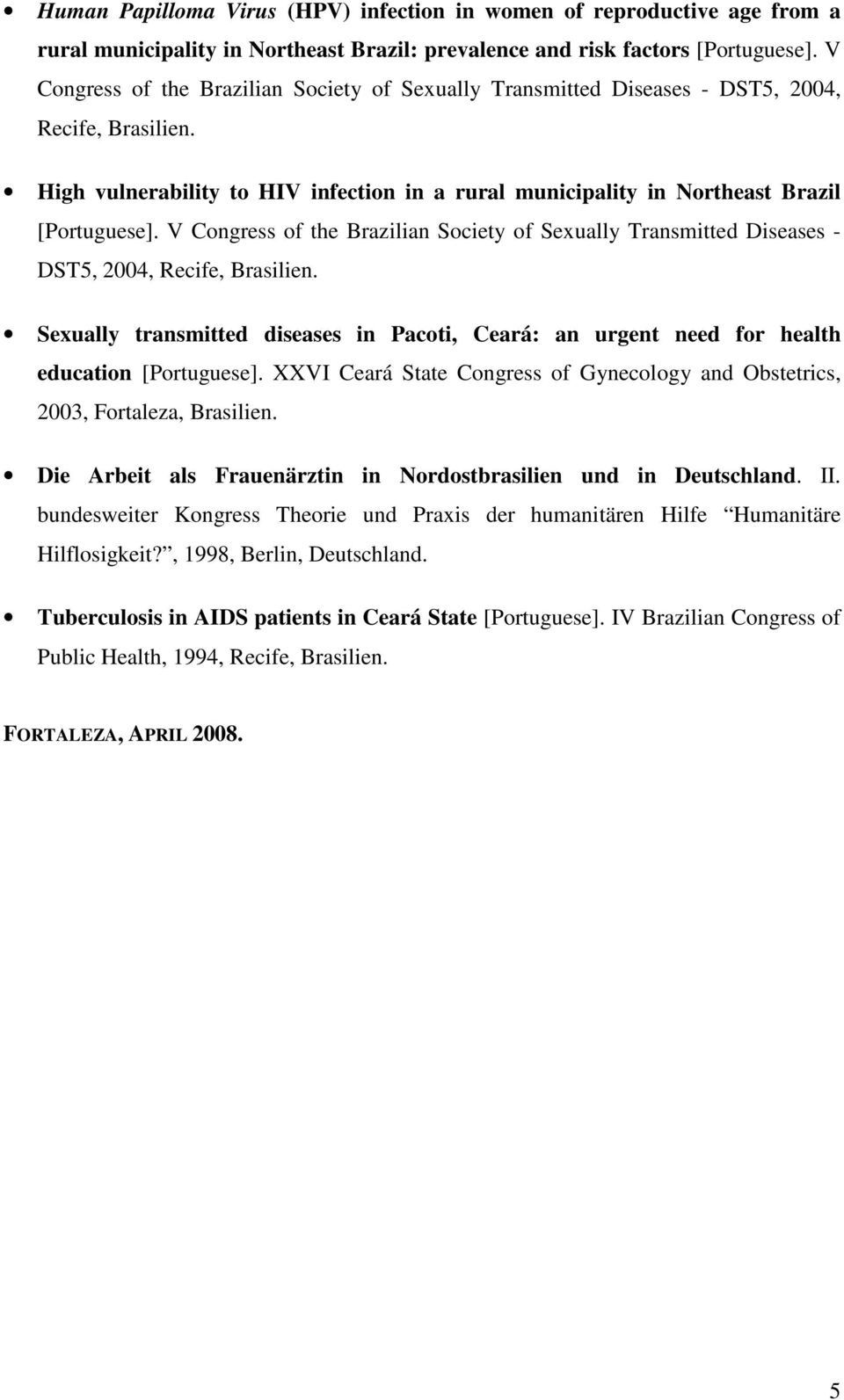 V Congress of the Brazilian Society of Sexually Transmitted Diseases - DST5, 2004, Recife, Brasilien. Sexually transmitted diseases in Pacoti, Ceará: an urgent need for health education [Portuguese].
