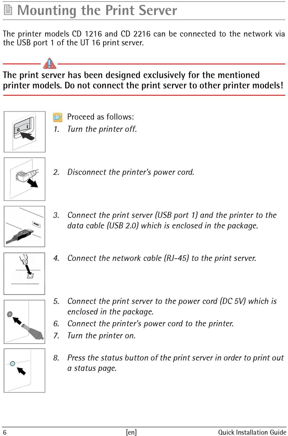Disconnect the printer s power cord. 3. Connect the print server (USB port 1) and the printer to the data cable (USB 2.0) which is enclosed in the package. 4.