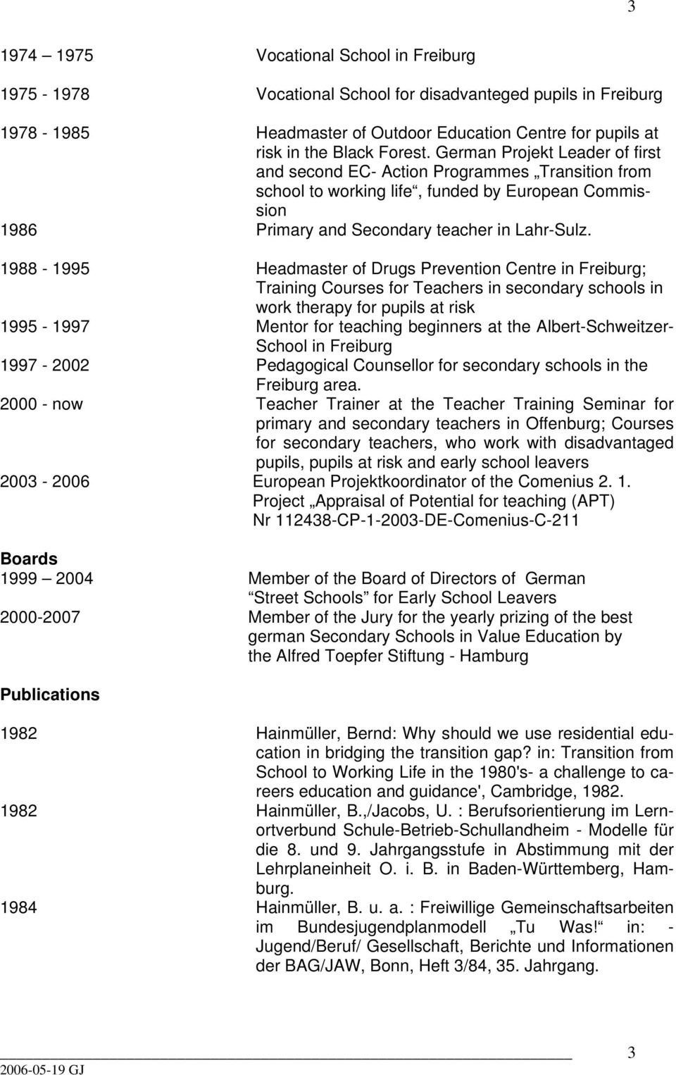 1988-1995 Headmaster of Drugs Prevention Centre in Freiburg; Training Courses for Teachers in secondary schools in work therapy for pupils at risk 1995-1997 Mentor for teaching beginners at the