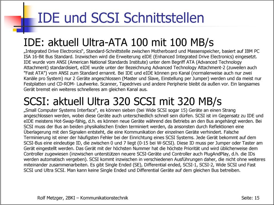 IDE wurde vom ANSI (American National Standards Institute) unter dem Begriff ATA (Advanced Technology Attachment) standardisiert, eide wurde unter der Bezeichnung Advanced Technology Attachment-2