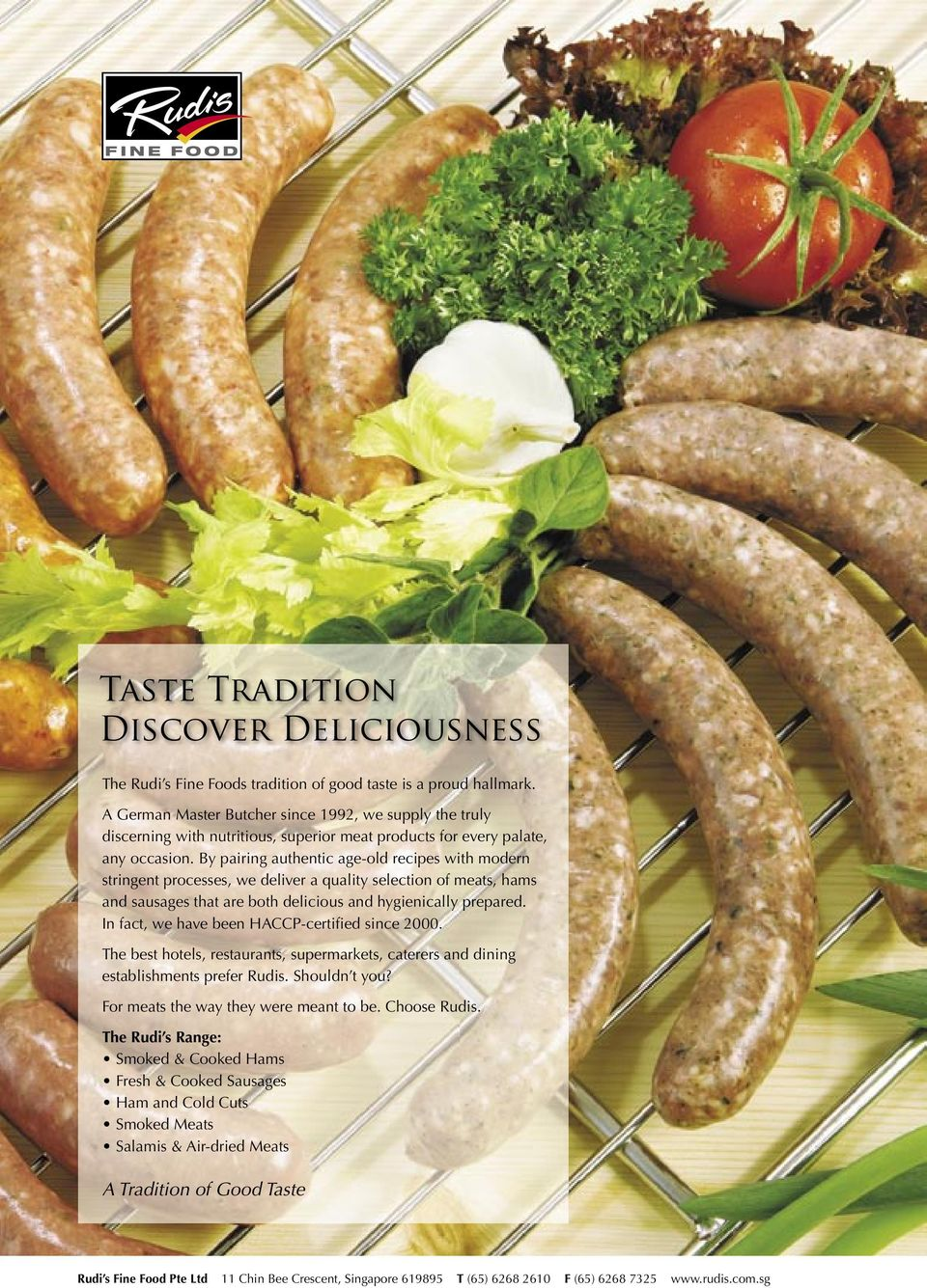 By pairing authentic age-old recipes with modern stringent processes, we deliver a quality selection of meats, hams and sausages that are both delicious and hygienically prepared.